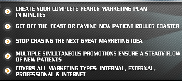 Create your complete yearly marketing plan in minutes. Get off the feast or famine new patient roller coaster. Stop chasing the next great marketing idea. Multiple simultaneous promotions ensure a steady flow of new patients. Covers all marketing types Internal, External,Professional and Internet